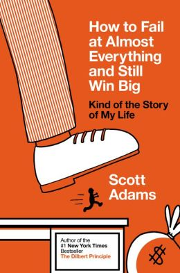 How to Fail at Almost Everything and Still Win Big Scott Adams